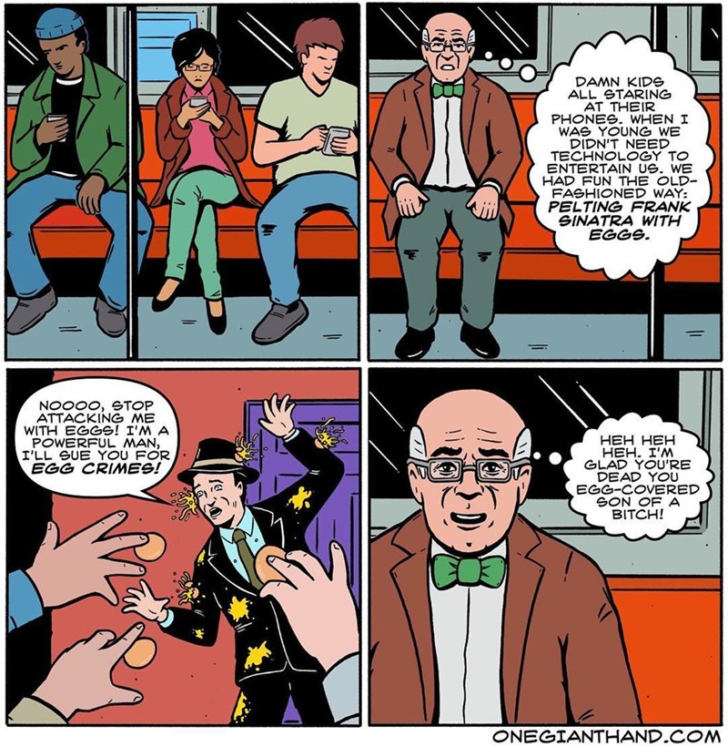 webcomic - Cartoon - DAMN KIDS ALL STARING AT THEIR PHONES. WHEN I WAS YOUNG WE DIDN'T NEED TECHNOLOGY TO ENTERTAIN US. WE HAD FUN THE OLD- FASHIONED WAY: PELTING FRANK SINATRA WITH EGGS. NOOOO, STOP ATTACKING ME WITH EGGS! I'M A POWERFUL MAN, I'LL SUE YOU FOR EGG CRIMES! HEH HEH HEH. I'M GLAD YOU'RE DEAD YOU EGG-COVERED SON OF A BITCH! ONEGIANTHAND.COM ll