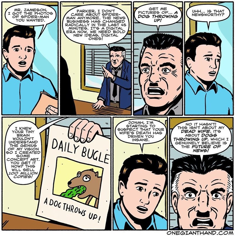 webcomic - Comics - GET ME PICTURES OF... A DOG THROWING UP! MR. JAMESON, I GOT THE PHOTOS OF SPIDER-MAN YOU WANTED. UHH.. 1e THAT NEWSWORTHY? PARKER, I DON'T CARE ABOUT GPIDER- MAN ANYMORE. THE NEWS BUSINESS HAS CHANGED RADICALLY IN THE LAST 45 MINUTES. IT'S A DIGITAL ERA NOW. WE NEED BOLD NEW IDEAS, DIGITAL ONES! JONAH, I'M STARTING TO SUGPECT THAT YOUR WIFE'S DEATH HAS DRIVEN YOU INGANE NO IT HASN'T! THIS IeN'T ABOUT MY DEAD WIFE, IT'S ABOUT DOGS THROWING UP, WHICHI GENUINELY BELIEVE e THE FU