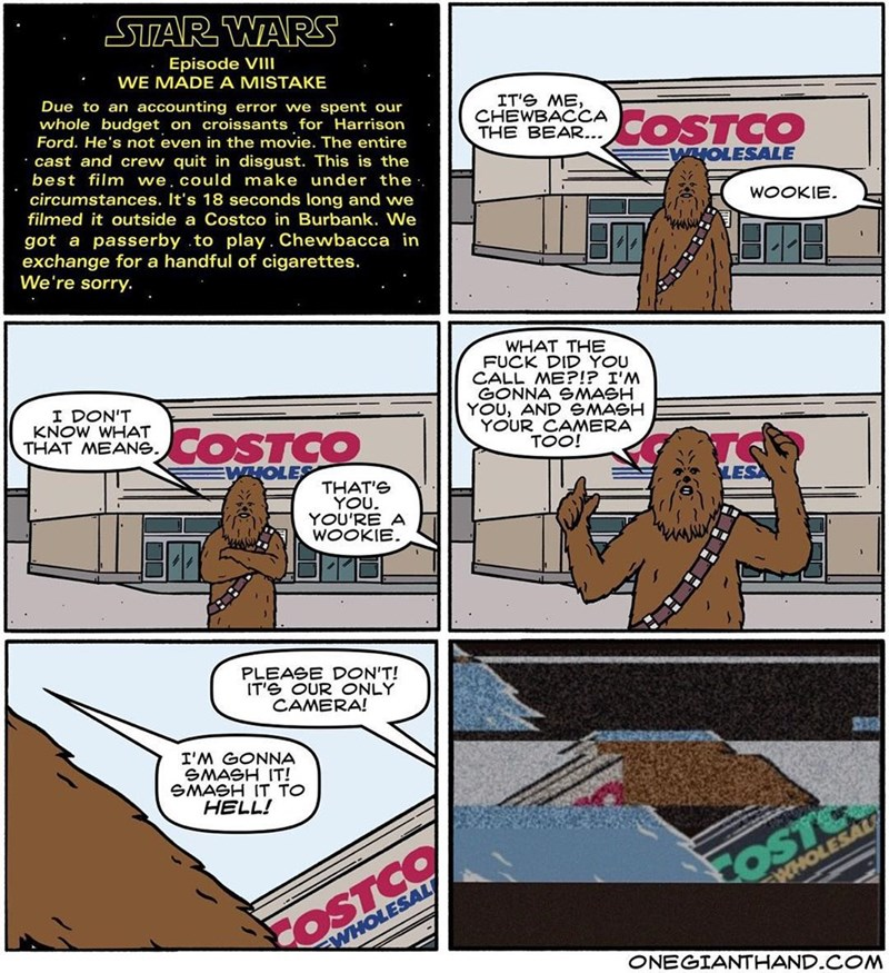 webcomic - Cartoon - STAR WARS Episode VII WE MADE A MISTAKE Due to an accounting error we spent our whole budget on croissants for Harrison Ford. He's not even in the movie. The entire IT'S ME CHEWBACCA THE BEAR... COSTCO cast and crew quit in disgust. This is the best film we, could make under the . WHOLESALE circumstances. It's 18 seconds long and we filmed it outside a Costco in Burbank. We WOOKIE got a passerby .to play. Chewbacca in exchange for a handful of cigarettes. We're sorry. WHAT T