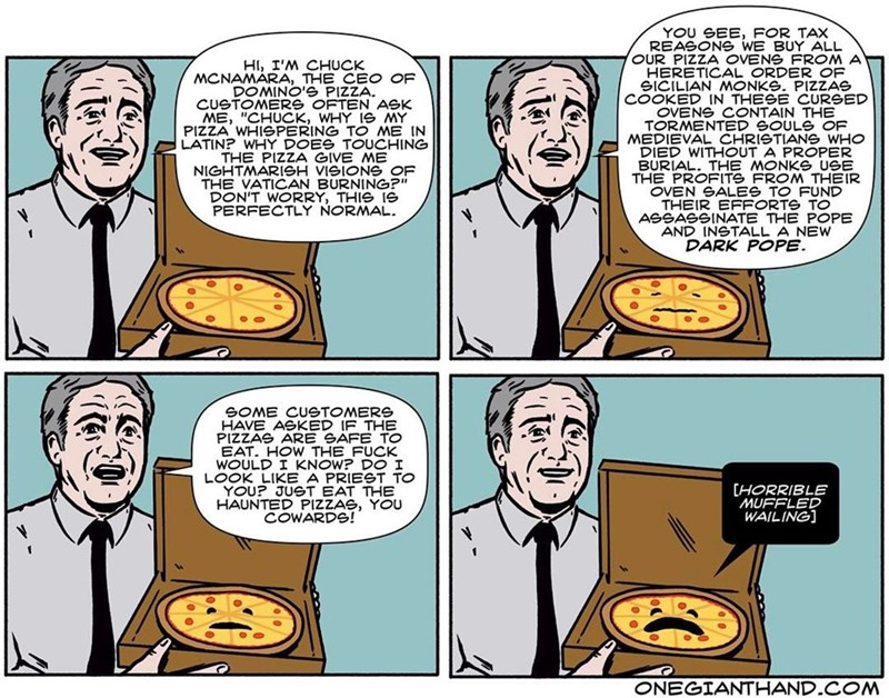 """webcomic - Cartoon - YOU SEE, FOR TAX REASONS WE BUY ALL OUR PIZZA OVENS FROM A HI, I'M CHUCK MCNAMARA, THE CEO OF DOMINO'S PIZZA. CUSTOMERS OFTEN ASK ME, """"CHUCK, WHY Ie MY PIZZA WHISPERING TO ME IN LATIN? WHY DOES TOUCHING SICRETICAL PIZZAS COOKED IN THESE CURGED OVENS CONTAIN THE TORMENTED GOULS OF MEDIEVAL CHRISTIANS WHO DIED WITHOUT A PROPER BURIAL. THE MONKE USE THE PROFITS FROM THEIR OVEN GALES TO FUND THEIR EFFORTS TO ASSASSINATE THE POPE AND INGTALL A NEW DARK POPE. NIGHTMARISH VISIONG O"""