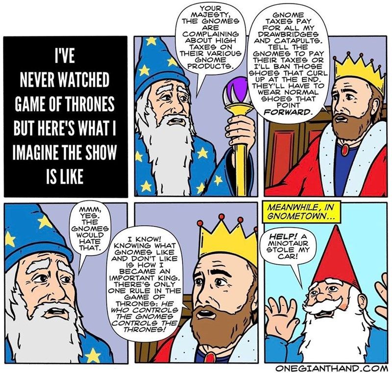 webcomic - Cartoon - YOUR MAJESTY, THE GNOMES ARE COMPLAINING ABOUT HIGH TAXES ON THEIR VARIOUS GNOME PRODUCTE. GNOME TAXES PAY FOR ALL MY DRAWBRIDGES AND CATAPULTS TELL THE GNOMES TO PAY THEIR TAXES OR I'LL BAN THOGE SHOES THAT CURL UP AT THE END THEY'LL HAVE TO WEAR NORMAL SHOES THAT POINT FORWARD. I'VE NEVER WATCHED GAME OF THRONES BUT HERE'S WHAT IMAGINE THE SHOW IS LIKE MEANWHILE, IN GNOMETOWN... 'www YES. THE GNOMES WOULD HATE THAT. HELP! A MINOTAUR STOLE MY CAR! I KNOW! KNOWING WHAT GNOME