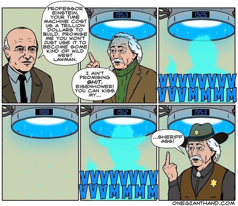 webcomic - Cartoon - PROFESSOR EINSTEIN, YOUR TIME MACHINE COST Ue A TRILLION DOLLARS TO BUILD. PROMISE ME YOU WON'T JUST USB IT TO BECOME GOME KIND OF WILD WEST LAWMAN 1926 1953 I AIN'T PROMISING SHIT EISENHOWER! YOU CAN KISS MY.. 188 1912 I953 ...SHERIFF. ASS! Mwwwwwww wwWMMMM ONEGIANTHAND COM