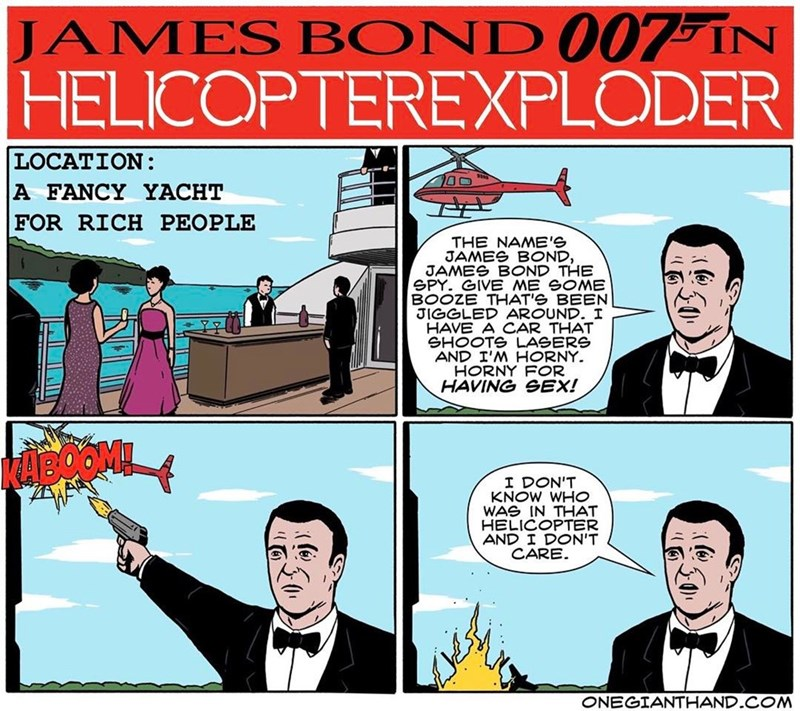 webcomic - Cartoon - JAMES BOND 007 IN HELICOPTEREXPLODER LOCATION: A FANCY YACHT FOR RICH PEOPLE O0 THE NAMB'S JAMES BOND, JAMES BOND THE SPY. GIVE ME GOME BOOZE THAT'S BEEN JIGGLED AROUND. I HAVE A CAR THAT SHOOTS LASERS AND I'M HORNY. RI F HAVING SEX! I DON'T KNOW WHO WAS IN THAT HELICOPTER AND I DON'T CARE ONEGIANTHAND.COM