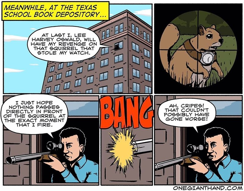 webcomic - Comics - MEANWHILE, AT THE TEXAS SCHOOL BOOK DEPOSITORY... AT LAST I, LEE HARVEY OSWALD, WILL HAVE MY REVENGE ON THAT SQUIRREL THAT STOLE MY WATCH BANG I JUST HOPE NOTHING PASSES DIRECTLY IN FRONT OF THE SQUIRREL AT THE EXACT MOMENT THAT I FIRE AH, CRIPES! THAT COULDN'T POSSIBLY HAVE GONE WORSE! ONEGIANTHAND.COM