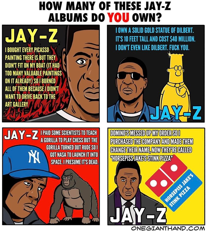 webcomic - Cartoon - HOW MANY OF THESE JAY-Z ALBUMS DO YOU OWN? JAY-Z IOWN A SOLID GOLD STATUE OF DILBERT. IT'S 10 FEET TALL AND COST $40 MILLION. I DON'T EVEN LIKE DILBERT. FUCK YOU I BOUGHT EVERY PICASSO PAINTING THERE IS BUT THEY DIDN'T FIT ON MY BOAT (IT HAD TOO MANY VALUABLE PAINTINGS 0어 ON IT ALREADY) SOI BURNED ALL OF THEM BECAUSE I DIDNT WANT TO DRIVE BACK TO THE ART GALLERY JAY-Z JAY-Z PAID SOME SCIENTISTS TO TEACH DOMINO'S MESSED UP MY ORDER SOO PURCHASED THE COMPANY AND MADE THEM CHAN