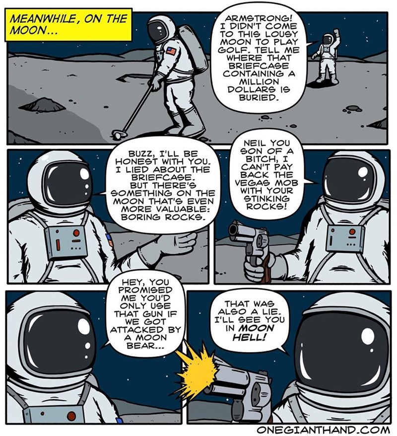 webcomic - Cartoon - MEANWHILE, ON THE MOON.. ARMSTRONG! I DIDN'T COME TO THIS LOUSY MOON TO PLAY GOLF. TELL ME WHERE THAT BRIEFCASE CONTAINING A NOITIW DOLLARG Ie BURIED NEIL YOU SON OF A BITCH, I CAN'T PAY BACK THE VEGAS MOB WITH YOUR STINKING ROCKS! BUZZ, I'LL BE HONEST WITH YOU. I LIED ABOUT THE BRIEFCAGE. BUT THERE'S SOMETHING ON THE MOON THAT'S EVEN MORE VALUABLE: BORING ROCKS HEY, YOU PROMISED ME YOU'D ONLY USB THAT GUN IF WE GOT ATTACKED BY A MOON BEAR... THAT WAe ALSO A LIE I'LL GEE YOU