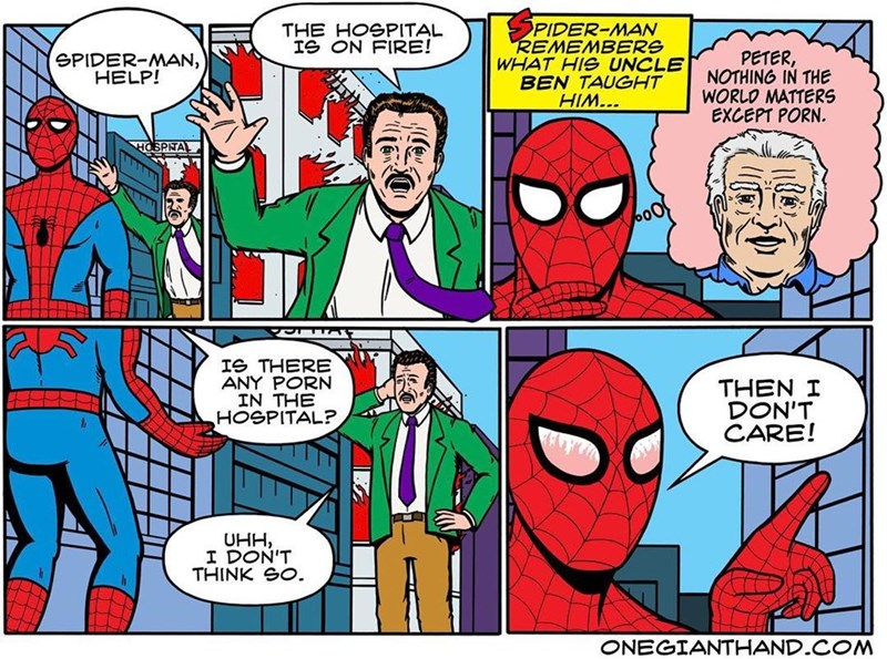 webcomic - Comics - PIDER-MAN REMEMBERS WHAT HIS UNCLE BEN TAUGHT HIM... THE HOSPITAL IS ON FIRE! SPIDER-MAN, HELP! PETER, NOTHING IN THE WORLO MATTERS EXCEPT PORN. HOSPINTAL 009 Ie THERE ANY PORN IN THE HOSPITAL? THEN I DON' CARE! UHH I DON'T THINK SO. ONEGIANTHAND.COM
