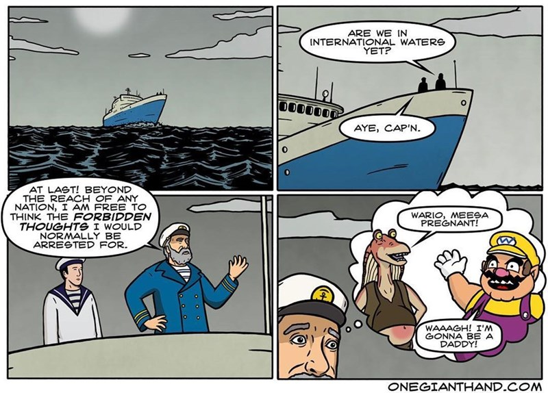 webcomic - Cartoon - ARE WE IN INTERNATIONAL WATERS YET? AYE, CAP'N. AT LAST! BEYOND THE REACH OF ANY NATION, I AM FREE TO THINK THE FORBIDDEN THOUGHTG I WOULD NORMALLY BE ARRESTED FOR. WARIO, MEESA PREGNANT! WAAAGH! I'M GONNA BE A DADDY! ONEGIANTHAND.COM