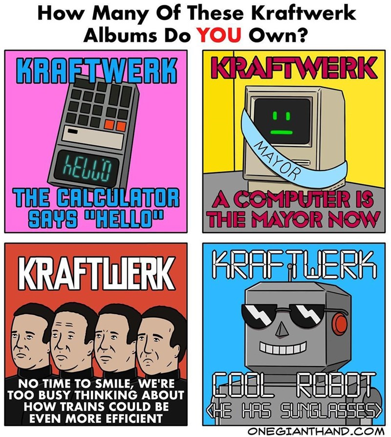 webcomic - Cartoon - How Many Of These Kraftwerk Albums Do YOU Own? KRAFTWERK KRAFTWERK MAYOR KEUUO THE CALCULATOR SAYS HELLO A COMPUTER IS THE MAYOR NOW KRAFTUERK RAFTLERK EBBL REBDT HE HAS SUNGLASSES NO TIME TO SMILE, WE'RE TOO BUSY THINKING ABOUT HOW TRAINS COULD BE EVEN MORE EFFICIENT ONEGIANTHAND COM