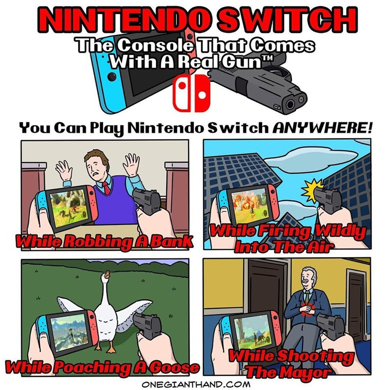 webcomic - Cartoon - NINTENDO SWITCH The Console That Comes With A ReaIGun TM You Can Play Nintendo Switch ANYWHERE! while Firing Wildiy Into The Air While RobbingABank ala While Shooting The Mayor While Poaching AGoose ONEGIANTHAND.COM