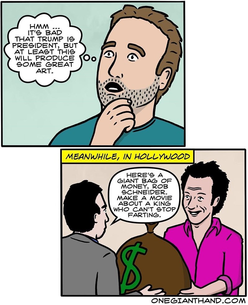 webcomic - Cartoon - wWH IT'S BAD THAT TRUMP Ie PRESIDENT, BUT AT LEAST THIG WILL PRODUCE SOME GREAT ART MEANWHILE, IN HOLLYWOOD HERE'S A GIANT BAG OF MONEY, ROB SCHNEIDER. MAKE A MOVIE ABOUT A KING WHO CAN'T GTOP FARTING. ONEGIANTHAND COM