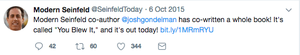 """Text - Modern Seinfeld @SeinfeldToday 6 Oct 2015 Modern Seinfeld co-author @joshgondelman has co-written a whole book! It's called """"You Blew It,"""" and it's out today! bit.ly/1MRmRYU 60 42 344"""
