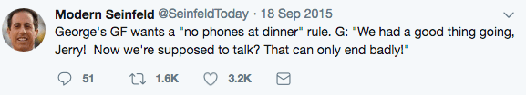 """Text - Modern Seinfeld @SeinfeldToday 18 Sep 2015 George's GF wants a """"no phones at dinner"""" rule. G: """"We had a good thing going Jerry! Now we're supposed to talk? That can only end badly!"""" 51 1.6K 3.2K"""