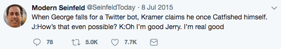 Text - Modern Seinfeld @SeinfeldToday 8 Jul 2015 When George falls for a Twitter bot, Kramer claims he once Catfished himself J:How's that even possible? K:Oh I'm good Jerry. I'm real good t5.0K 7.7K 78