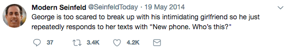 """Text - Modern Seinfeld @SeinfeldToday 19 May 2014 George is too scared to break up with his intimidating girlfriend so he just repeatedly responds to her texts with """"New phone. Who's this?"""" 3.4K 37 4.2K"""