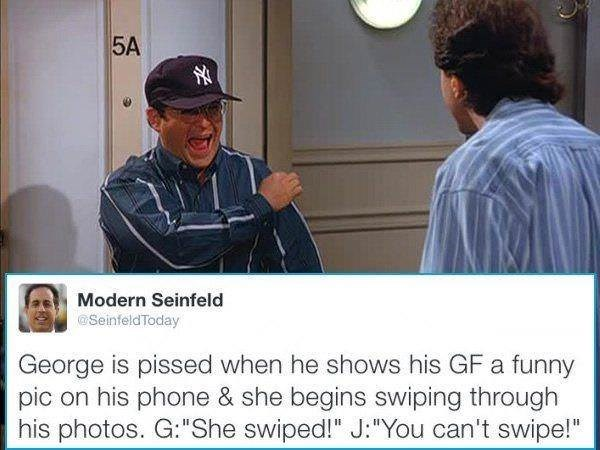 """Photo caption - 5A Modern Seinfeld @SeinfeldToday George is pissed when he shows his GF a funny pic on his phone & she begins swiping through his photos. G:""""She swiped!"""" J:""""You can't swipe!"""""""