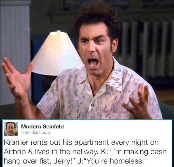 """Photo caption - Modern Seinfeld aSeinfeldToday Kramer rents out his apartment every night on Airbnb & lives in the hallway. K:""""I'm making cash hand over fist, Jerry!"""" J:""""You're homeless!"""""""
