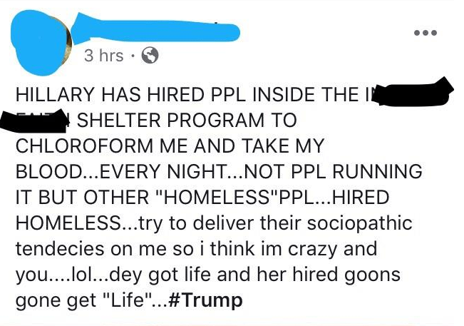 """Text - 3 hrs HILLARY HAS HIRED PPL INSIDE THE I SHELTER PROGRAM TO CHLOROFORM ME AND TAKE MY BLOOD...EVERY NIGHT...NOT PPL RUNNING IT BUT OTHER """"HOMELESS""""PPL...HIRED HOMELESS..try to deliver their sociopathic tendecies on me so i think im crazy and you....lol...dey got life and her hired goons gone get """"Life""""...#Trump"""