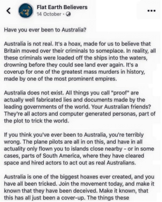"""Text - Flat Earth Believers 14 October Have you ever been to Australia? Australia is not real. It's a hoax, made for us to believe that Britain moved over their criminals to someplace. In reality, all these criminals were loaded off the ships into the waters, drowning before they could see land ever again. It's a coverup for one of the greatest mass murders in history, made by one of the most prominent empires. Australia does not exist. All things you call """"proof"""" are actually well fabricated li"""