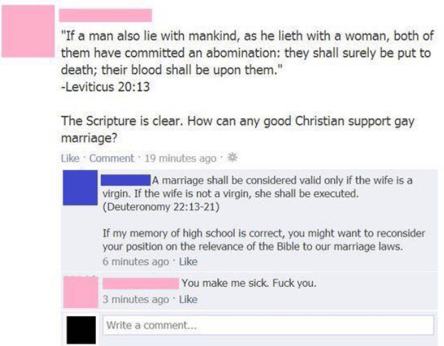 """Text - """"If a man also lie with mankind, as he lieth with a woman, both of them have committed an abomination: they shall surely be put to death; their blood shall be upon them."""" -Leviticus 20:13 The Scripture is clear. How can any good Christian support gay marriage? Like Comment 19 minutes ago A marriage shall be considered valid only if the wife is a virgin. If the wife is not a virgin, she shall be executed. (Deuteronomy 22:13-21) If my memory of high school is correct, you might want to reco"""