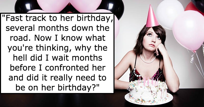 """Birthday - """"Fast track to her birthday, several months down the road. Now I know what you're thinking, why the hell did I wait months before I confronted her and did it really need to be on her birthday?"""""""