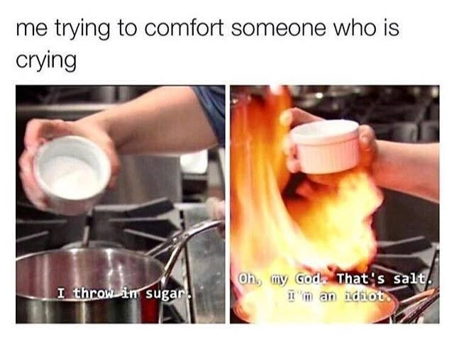 Funny meme about salt in fire instead of sugar, compared to when people try to comfort someone and fail.