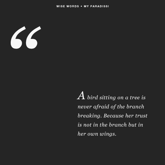 Text - WISE WORDS MY PARADISSI 99 A bird sitting on a tree is never afraid of the branch breaking. Because her trust is not in the branch but in her own wings.