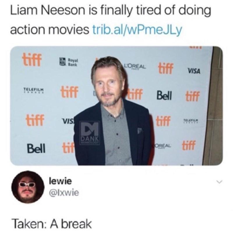 meme - Text - Liam Neeson is finally tired of doing action movies trib.al/WPmeJ Ly tiff Bank tiff LOREAL VISA tiff TELEFILM CANSE iff Bell tiff tiff tiff VIS ELEFIL DANK tiff M CL66 Bell tif OREAL lewie @lxwie Taken: A break