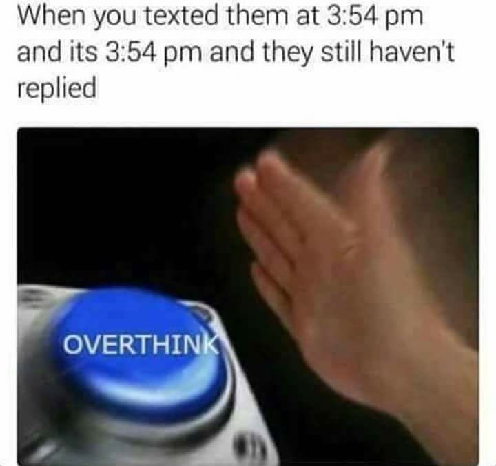 meme - Text - When you texted them at 3:54 pm and its 3:54 pm and they still haven't replied OVERTHINK
