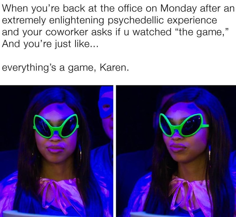 """meme - Eyewear - When you're back at the office on Monday after an extremely enlightening psychedellic experience and your coworker asks if u watched """"the game, And you're just like... everything's a game, Karen."""