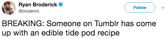 Text - Ryan Broderick Follow @broderick BREAKING: Someone on Tumblr has come up with an edible tide pod recipe