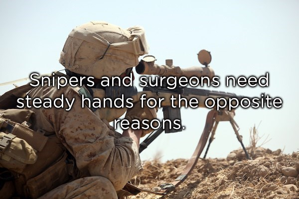 Soldier - Saipers and surgeons need steady hands for the opposite reasons.