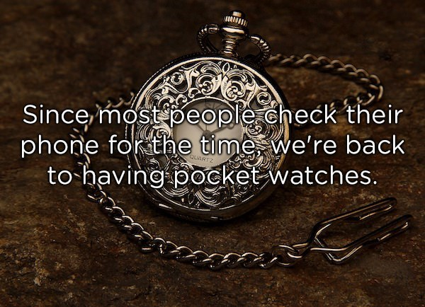 Pocket watch - Since most people.check their phone forthe time we're back to-having pocket watches. QUARTZ