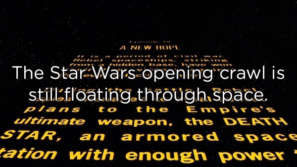 Text - A NEW HOPE **ioa pace hi idden The Star Wars opening crawl is stillkfloatinng.through space. E mpire's Plans the to ultimate weapon, the DEATH STAR, an armored space tation with enough power