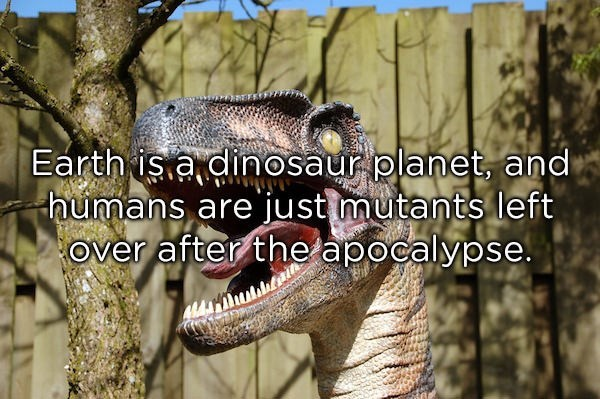 Terrestrial animal - Earth is a dinosaur planet, and humans are just mutants left Over after the apocalypse.