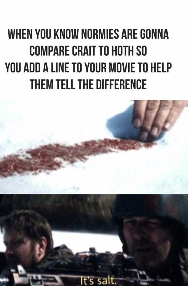 Font - WHEN YOU KNOW NORMIES ARE GONNA COMPARE CRAIT TO HOTH SO YOU ADD A LINE TO YOUR MOVIE TO HELP THEM TELL THE DIFFERENCE Tt's salt