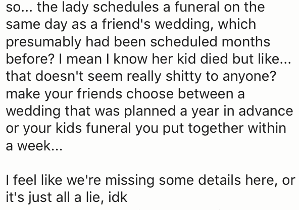 Text - so... the lady schedules a funeral on the same day as a friend's wedding, which presumably had been scheduled months before? I mean I know her kid died but like... that doesn't seem really shitty to anyone? make your friends choose between wedding that was planned a year in advance or your kids funeral you put together within a week... I feel like we're missing some details here, or it's just all a lie, idk