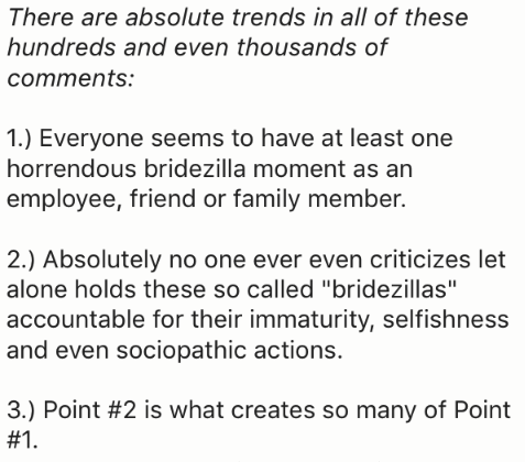 """Text - There are absolute trends in all of these hundreds and even thousands of comments: 1.) Everyone seems to have at least one horrendous bridezilla moment as an employee, friend or family member. 2.) Absolutely no one ever even criticizes let alone holds these so called """"bridezillas"""" accountable for their immaturity, selfishness and even sociopathic actions. 3.) Point #2 is what creates so many of Point #1."""