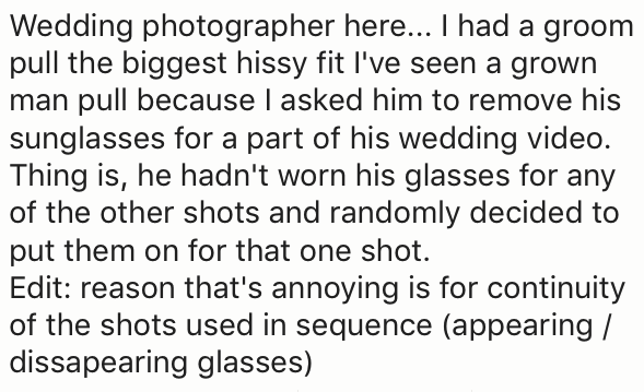 Text - Wedding photographer here... I had a groom pull the biggest hissy fit I've seen a grown man pull because I asked him to remove his sunglasses for a part of his wedding video. Thing is, he hadn't worn his glasses for any of the other shots and randomly decided to put them on for that one shot Edit: reason that's annoying is for continuity of the shots used in sequence (appearing / dissapearing glasses)