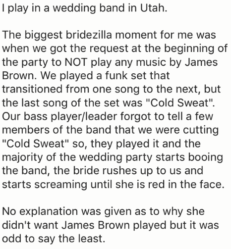 """Text - I play in a wedding band in Utah The biggest bridezilla moment for me was when we got the request at the beginning of the party to NOT play any music by James Brown. We played a funk set that transitioned from one song to the next, but the last song of the set was """"Cold Sweat"""" Our bass player/leader forgot to tell a few members of the band that we were cutting """"Cold Sweat"""" so, they played it and the majority of the wedding party starts booing the band, the bride rushes up to us and starts"""