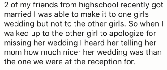 Text - 2 of my friends from highschool recently got married I was able to make it to one girls wedding but not to the other girls. So when walked up to the other girl to apologize for missing her wedding I heard her telling her mom how much nicer her wedding was than the one we were at the reception for.