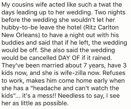 """Text - My cousins wife acted like such a twat the days leading up to her wedding. Two nights before the wedding she wouldn't let her hubby-to-be leave the hotel (Ritz Carlton New Orleans) to have a night out with his buddies and said that if he left, the wedding would be off. She also said the wedding would be cancelled DAY OF if it rained. They've been married about 7 years, have 3 kids now, and she is wife-zilla now. Refuses to work, makes him come home early when she has a """"headache and can't"""
