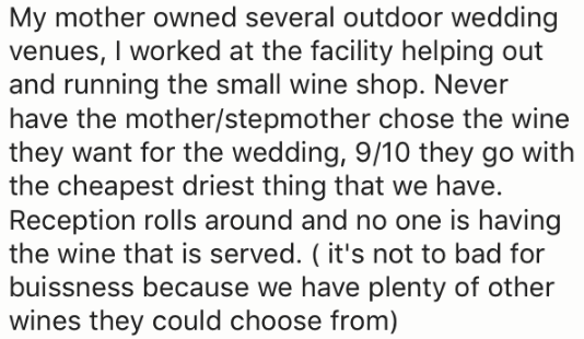 Text - My mother owned several outdoor wedding venues, I worked at the facility helping out and running the small wine shop. Never have the mother/stepmother chose the wine they want for the wedding, 9/10 they go with the cheapest driest thing that we have. Reception rolls around and no one is having the wine that is served. ( it's not to bad for buissness because we have plenty of other wines they could choose from)