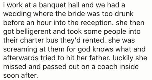 Text - i work at a banquet hall and we had a wedding where the bride was too drunk before an hour into the reception. she then got belligerent and took some people into their charter bus they'd rented. she was screaming at them for god knows what and afterwards tried to hit her father. luckily she missed and passed out on a coach inside soon after.