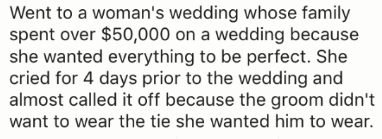 Text - Went to a woman's wedding whose family spent over $50,000 on a wedding because she wanted everything to be perfect. She cried for 4 days prior to the wedding and almost called it off because the groom didn't want to wear the tie she wanted him to wear.