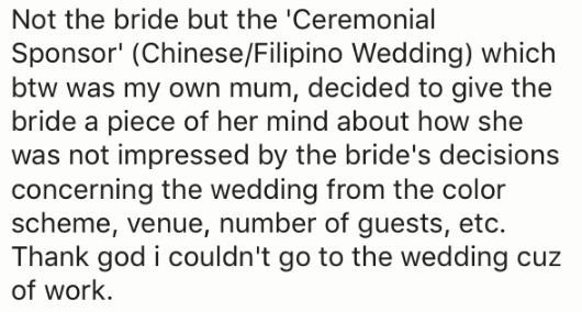 Text - Not the bride but the 'Ceremonial Sponsor' (Chinese/Filipino Wedding) which btw was my own mum, decided to give the bride a piece of her mind about how she was not impressed by the bride's decisions concerning the wedding from the color scheme, venue, number of guests, etc. Thank god i couldn't go to the wedding cuz of work