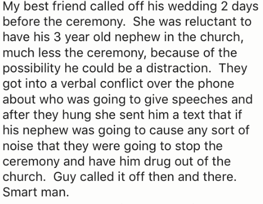 Text - My best friend called off his wedding 2 days before the ceremony. She was reluctant to have his 3 year old nephew in the church, much less the ceremony, because of the possibility he could be a distraction. They got into a verbal conflict over the phone about who was going to give speeches and after they hung she sent him a text that if his nephew was going to cause any sort of noise that they were going to stop the ceremony and have him drug out of the church. Guy called it off then and
