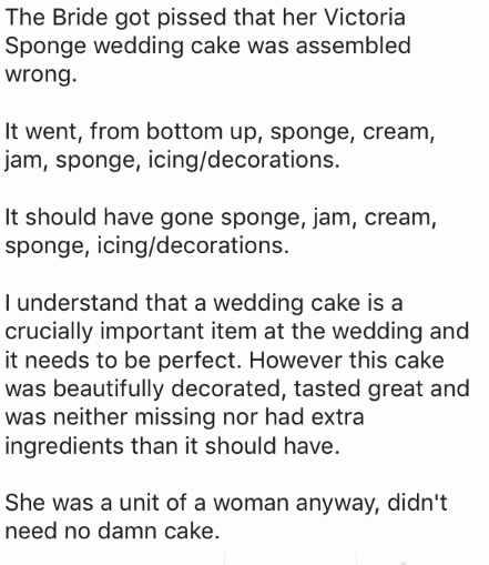 Text - The Bride got pissed that her Victoria Sponge wedding cake was assembled wrong It went, from bottom up, sponge, cream, jam, sponge, icing/decorations. It should have gone sponge, jam, cream, sponge, icing/decorations. I understand that a wedding cake is a crucially important item at the wedding and it needs to be perfect. However this cake was beautifully decorated, tasted great and was neither missing nor had extra ingredients than it should have. She was a unit of a woman anyway, didn't