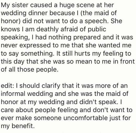 Text - My sister caused a huge scene at her wedding dinner because I (the maid of honor) did not want to do a speech. She knows I am deathly afraid of public speaking, I had nothing prepared and it was never expressed to me that she wanted me to say something. It still hurts my feeling to this day that she was so mean to me in front of all those people. edit: I should clarify that it was more of an informal wedding and she was the maid of honor at my wedding and didn't speak. I care about people
