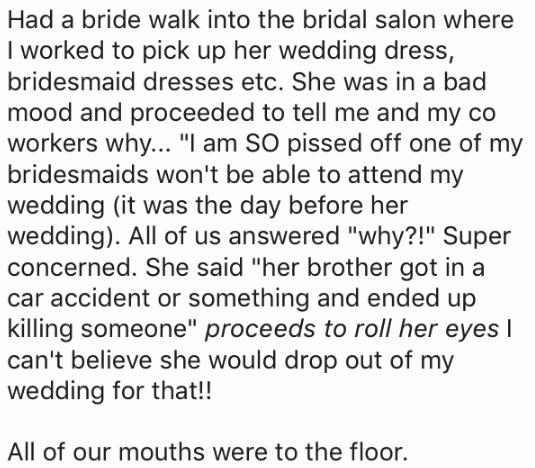 """Text - Had a bride walk into the bridal salon where I worked to pick up her wedding dress, bridesmaid dresses etc. She was in a bad mood and proceeded to tell me and my co workers why... """"I am SO pissed off one of my bridesmaids won't be able to attend my wedding (it was the day before her wedding). All of us answered """"why?!"""" Super concerned. She said """"her brother got in a car accident or something and ended up killing someone"""" proceeds to roll her eyes I can't believe she would drop out of my w"""